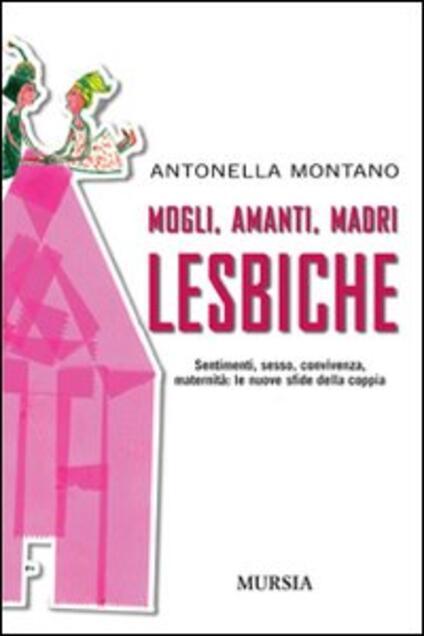 Mogli, amanti, madri lesbiche. Sentimento, sesso, convivenza, maternità: le nuove sfide della coppia - Antonella Montano - copertina