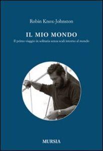Libro Il mio mondo. Il primo viaggio in solitario senza scali intorno al mondo Robin Knox-Johnston