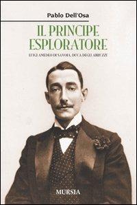 Il Il principe esploratore. Luigi Amedeo di Savoia, duca degli Abruzzi