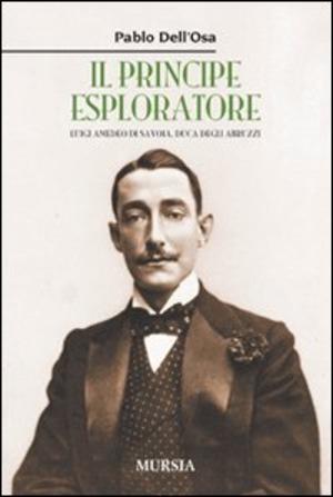 Il principe esploratore. Luigi Amedeo di Savoia, duca degli Abruzzi
