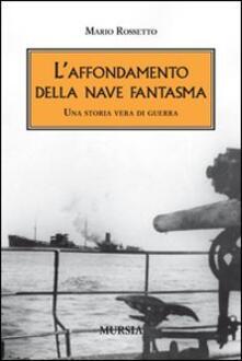 L' affondamento della nave fantasma. Una storia vera di guerra - Mario Rossetto - copertina