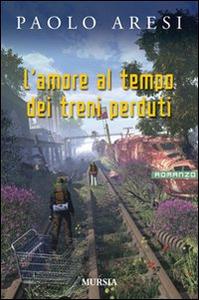 Libro L' amore al tempo dei treni perduti Paolo Aresi