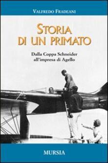 Storia di un primato. Dalla Coppa Schneider all'impresa di Agello - Valfredo Fradeani - copertina