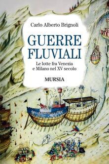 Guerre fluviali. Le lotte fra Venezia e Milano nel XV secolo - Carlo A. Brignoli - copertina