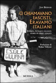 Ci chiamavano fascisti. Eravamo italiani. Istriani, fiumani e dalmati: storie di esuli e rimasti - Jan Bernas - copertina