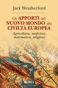 Libro Gli apporti del nuovo mondo alla civiltà Europea. Agricoltura, medicina, matematica, religione Jack Weatherford