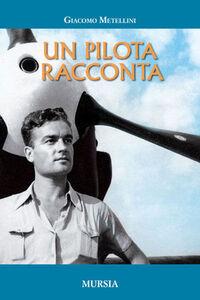 Foto Cover di Un pilota racconta 1929-1967, Libro di Giacomo Metellini, edito da Ugo Mursia Editore