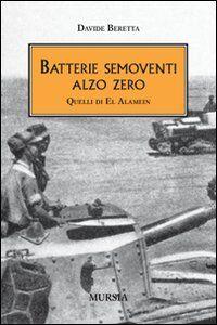 Libro Batterie semoventi Alzo Zero. Quelli di El Alamein Davide Beretta