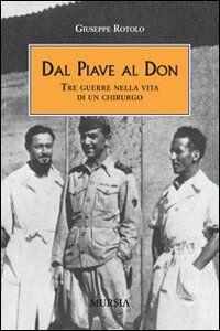 Foto Cover di Dal Piave al Don. Tre guerre nella vita di un chirurgo, Libro di Giuseppe Rotolo, edito da Ugo Mursia Editore