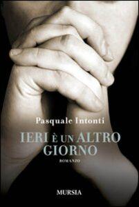 Foto Cover di Ieri è un altro giorno, Libro di Pasquale Intonti, edito da Ugo Mursia Editore
