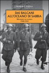 Libro Dai Balcani all'oceano di sabbia. Memorie di guerra. 1940-1943 Alferdo J. Uccelli