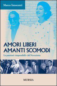 Libro Amori liberi. Amanti scomodi. Le passioni «impossibili» del Novecento Marco Innocenti