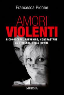 Amori violenti. Riconoscere, prevenire, contrastare la violenza sulle donne - Francesca Pidone - copertina
