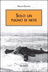 Foto Cover di Solo un pugno di neve, Libro di Bruno Zavagli, edito da Ugo Mursia Editore