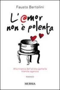 Foto Cover di L' amor non è polenta. Alla ricerca dell'anima gemella tramite agenzia, Libro di Fausto Bertolini, edito da Ugo Mursia Editore