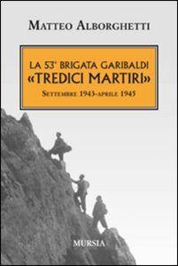 Foto Cover di La 53° brigata Garibaldi «Tredici martiri». Settembre 1943-aprile 1945, Libro di Matteo Alborghetti, edito da Ugo Mursia Editore