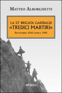 Libro La 53° brigata Garibaldi «Tredici martiri». Settembre 1943-aprile 1945 Matteo Alborghetti