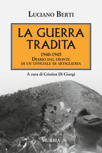 Libro La guerra tradita. 1940-1945. Diario dal fronte di un ufficiale di artiglieria Luciano Berti