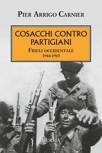 Libro Cosacchi contro partigiani. Friuli occidentale 1944-1945 P. Arrigo Carnier