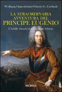La straordinaria avventura del principe Eugenio. L'Achille sabaudo al servizio degli Asburgo