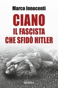 Libro Ciano, il fascista che sfidò Hitler Marco Innocenti