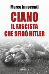 Ciano, il fascista che sfidò Hitler