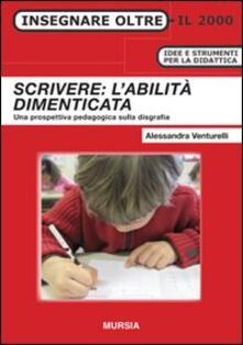 Scrivere: l'abilità dimenticata. Una prospettiva pedagogica sulla disgrafia - Alessandra Venturelli - copertina