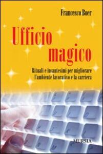 Ufficio magico. Rituali e incantesimi per migliorare l'ambiente lavorativo e la carriera - Francesco Boer - copertina
