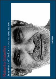 Pescatori d'Italia. Storie a bordo mare - Roberto Gabellini - copertina