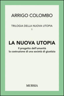 Trilogia della nuova utopia. Vol. 1: La nuova utopia. Il progetto dell'umanità, la costruzione di una società di giustizia. - Arrigo Colombo - copertina
