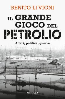 Il grande gioco del petrolio. Affari, politica, guerre - Benito Li Vigni - copertina