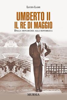 Umberto II. Il re di maggio. Dalla monarchia alla Repubblica - Lucio Lami - copertina
