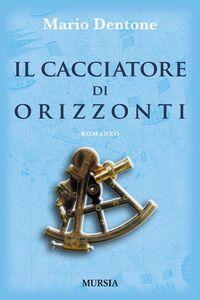 Libro Il cacciatore di orizzonti Mario Dentone