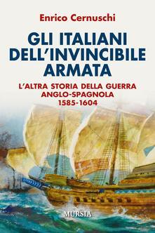 Gli italiani dell'invincibile armata. L'altra storia della guerra anglo-spagnola 1585-1604 - Enrico Cernuschi - copertina