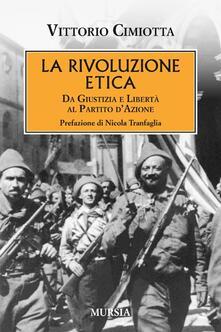 La rivoluzione etica. Da Giustizia e Libertà al Partito d'Azione - Vittorio Cimiotta - copertina