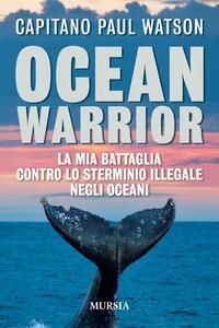 Ocean warrior. La mia battaglia contro lo sterminio illegale negli oceani - Paul Watson - copertina