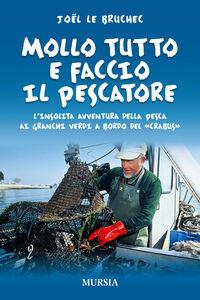 Libro Mollo tutto e faccio il pescatore. L'insolita avventura della pesca ai granchi verdi a bordo del «Crabus» Joël Le Bruchec