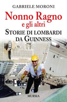 Nonno Ragno e gli altri. Storie di lombardi da guinness - Gabriele Moroni - copertina