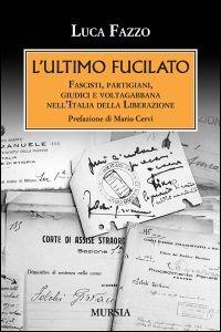 L' ultimo fucilato. Fascisti, partigiani, giudici e voltagabbana nell'Italia della Liberazione