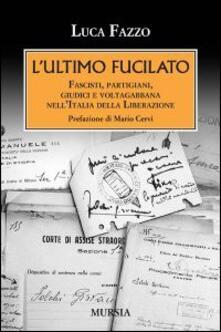 L' ultimo fucilato. Fascisti, partigiani, giudici e voltagabbana nell'Italia della Liberazione - Luca Fazzo - copertina