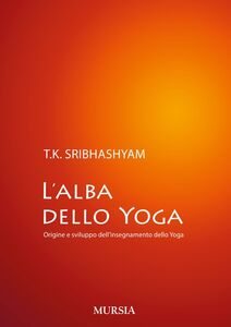 Foto Cover di L' alba dello yoga. Origine e sviluppo dell'insegnamento dello yoga, Libro di Sribhashyam T. K. (sri), edito da Ugo Mursia Editore