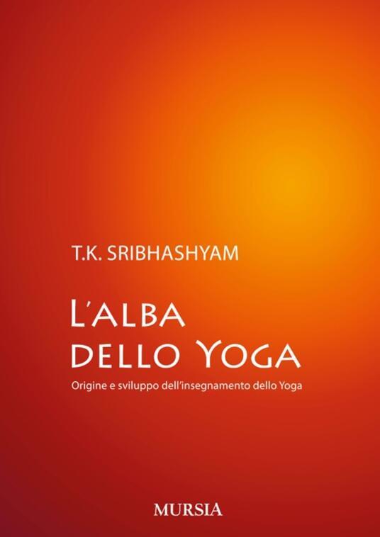 L' alba dello yoga. Origine e sviluppo dell'insegnamento dello yoga - Sribhashyam T. K. (sri) - copertina