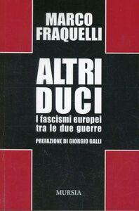 Foto Cover di Altri duci. I fascismi europei tra le due guerre, Libro di Marco Fraquelli, edito da Ugo Mursia Editore