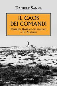 Libro Il caos dei comandi. L'Afrika Korps e gli italiani a El Alamein Daniele Sanna
