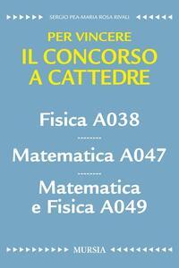 Fisica A038. Matematica A047. Matematica e fisica A049. Per vincere il concorso a cattedre
