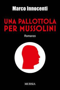 Libro Una pallottola per Mussolini Marco Innocenti