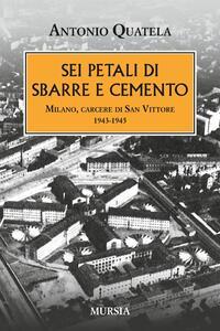Sei petali di sbarre e cemento. Milano, carcere di San Vittore. 1943-1945