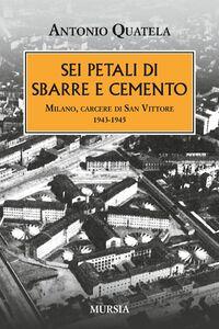 Libro Sei petali di sbarre e cemento. Milano, carcere di San Vittore. 1943-1945 Antonio Quatela
