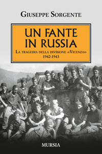 Libro Un fante in Russia. La tragedia della divisione «Vicenza» 1942-1943 Giuseppe Sorgente