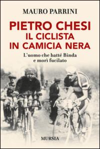 Libro Pietro Chesi, il ciclista in camicia nera. L'uomo che batté Binda e morì fucilato Mauro Parrini